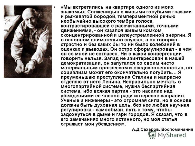 «Мы встретились на квартире одного из моих знакомых. Солженицын с живыми голубыми глазами и рыжеватой бородой, темпераментной речью необычайно высокого тембра голоса, контрастировавшей с рассчитанными, точными движениями, - он казался живым комком ск