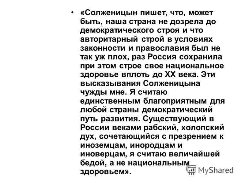«Солженицын пишет, что, может быть, наша страна не дозрела до демократического строя и что авторитарный строй в условиях законности и православия был не так уж плох, раз Россия сохранила при этом строе свое национальное здоровье вплоть до XX века. Эт