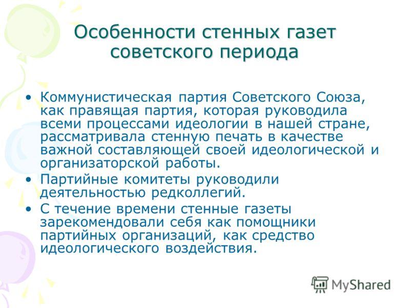 Особенности стенных газет советского периода Коммунистическая партия Советского Союза, как правящая партия, которая руководила всеми процессами идеологии в нашей стране, рассматривала стенную печать в качестве важной составляющей своей идеологической
