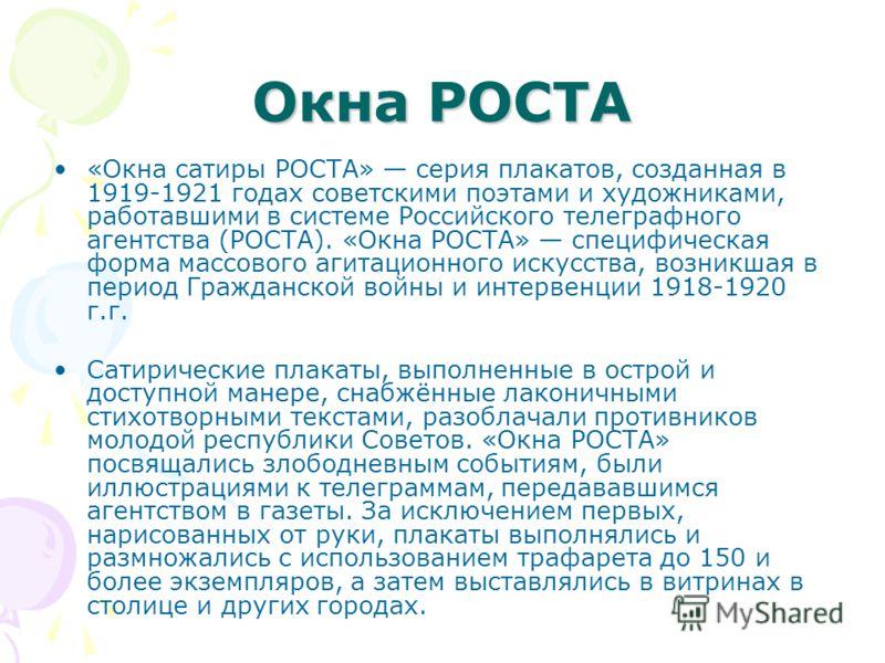 Окна РОСТА «Окна сатиры РОСТА» серия плакатов, созданная в 1919-1921 годах советскими поэтами и художниками, работавшими в системе Российского телеграфного агентства (РОСТА). «Окна РОСТА» специфическая форма массового агитационного искусства, возникш