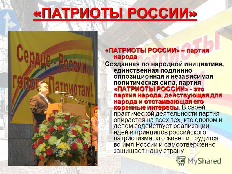 « ПАТРИОТЫ РОССИИ » «ПАТРИОТЫ РОССИИ»– партия народа «ПАТРИОТЫ РОССИИ» – партия народа Созданная по народной инициативе, единственная подлинно оппозиционная и независимая политическая сила, партия «ПАТРИОТЫ РОССИИ»- это партия народа, действующая для