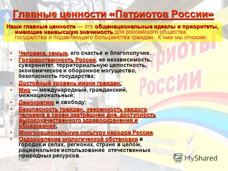 Главные ценности « Патриотов России » Наши главные ценностиобщенациональные идеалы и приоритеты, имеющие наивысшую значимость Наши главные ценности это общенациональные идеалы и приоритеты, имеющие наивысшую значимость для российского общества, госуд