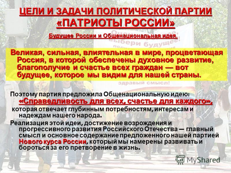 ЦЕЛИ И ЗАДАЧИ ПОЛИТИЧЕСКОЙ ПАРТИИ «ПАТРИОТЫ РОССИИ» Великая, сильная, влиятельная в мире, процветающая Россия, в которой обеспечены духовное развитие, благополучие и счастье всех граждан вот будущее, которое мы видим для нашей страны. Общенациональну