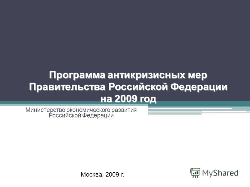 Программа антикризисных мер Правительства Российской Федерации на 2009 год Министерство экономического развития Российской Федерации Москва, 2009 г.