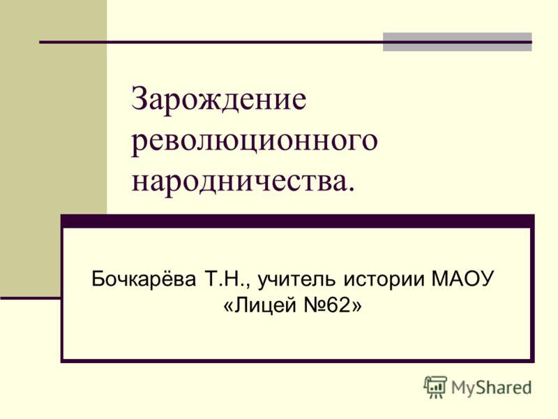 Зарождение революционного народничества. Бочкарёва Т.Н., учитель истории МАОУ «Лицей 62»