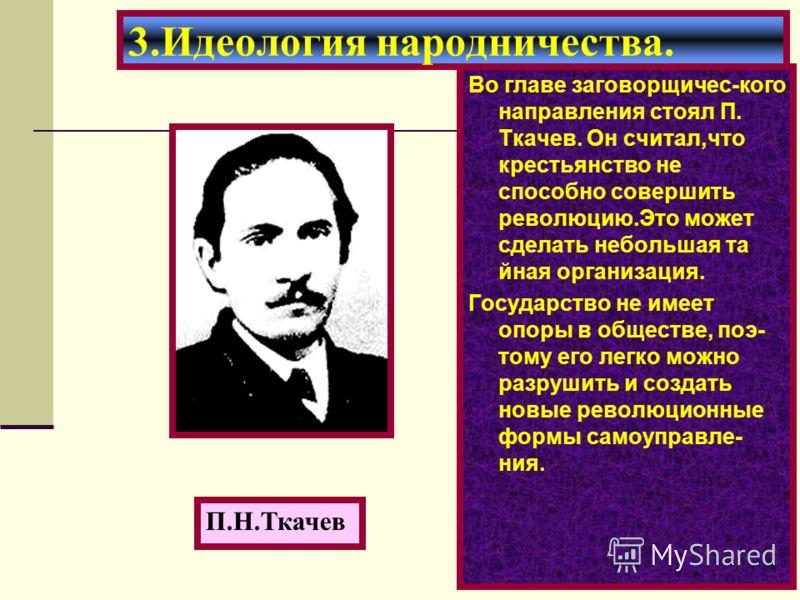 Во главе заговорщичес-кого направления стоял П. Ткачев. Он считал,что крестьянство не способно совершить революцию.Это может сделать небольшая та йная организация. Государство не имеет опоры в обществе, поэ- тому его легко можно разрушить и создать н