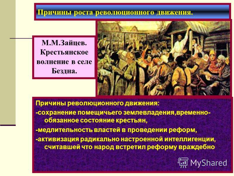 Причины революционного движения: -сохранение помещичьего землевладения,временно- обязанное состояние крестьян, -медлительность властей в проведении реформ, -активизация радикально настроенной интеллигенции, считавшей что народ встретил реформу вражде