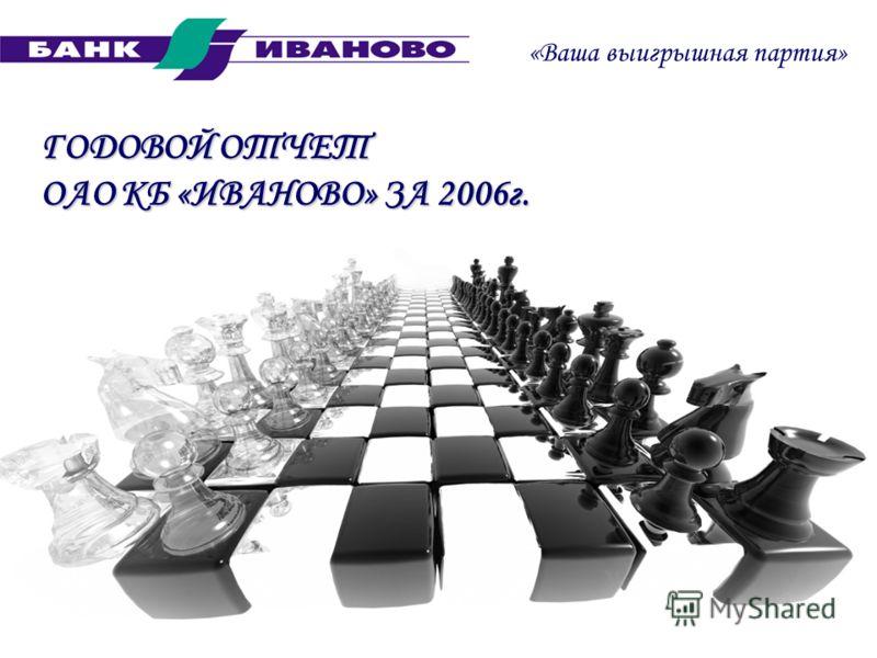 ГОДОВОЙ ОТЧЕТ ОАО КБ «ИВАНОВО» ЗА 2006г. «Ваша выигрышная партия»