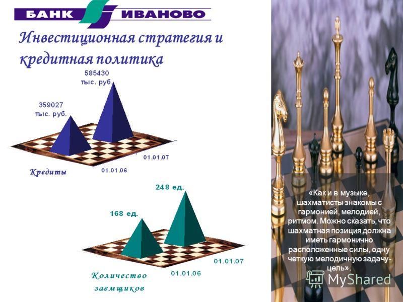 Инвестиционная стратегия и кредитная политика «Как и в музыке, шахматисты знакомы с гармонией, мелодией, ритмом. Можно сказать, что шахматная позиция должна иметь гармонично расположенные силы, одну четкую мелодичную задачу- цель».