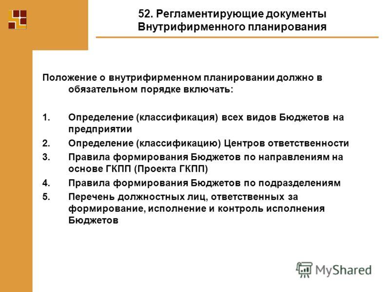 Положение о внутрифирменном планировании должно в обязательном порядке включать: 1.Определение (классификация) всех видов Бюджетов на предприятии 2.Определение (классификацию) Центров ответственности 3.Правила формирования Бюджетов по направлениям на