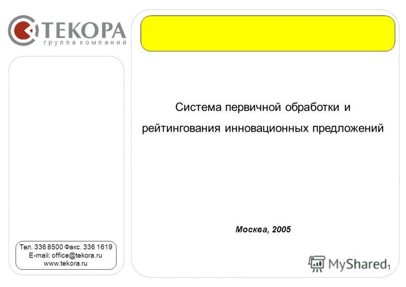 1 Система первичной обработки и рейтингования инновационных предложений Москва, 2005 Тел. 336 8500 Факс. 336 1619 E-mail: office@tekora.ru www.tekora.ru