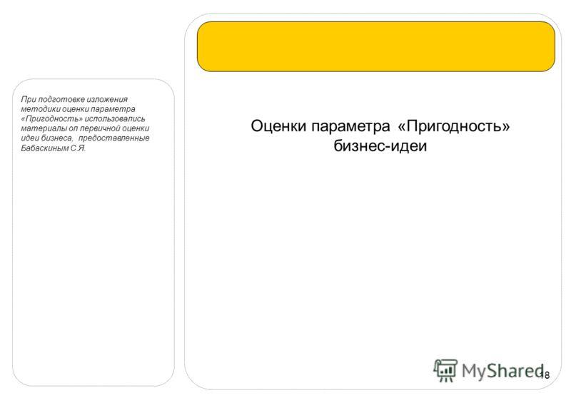 18 Оценки параметра «Пригодность» бизнес-идеи При подготовке изложения методики оценки параметра «Пригодность» использовались материалы оп первичной оценки идеи бизнеса, предоставленные Бабаскиным С.Я.