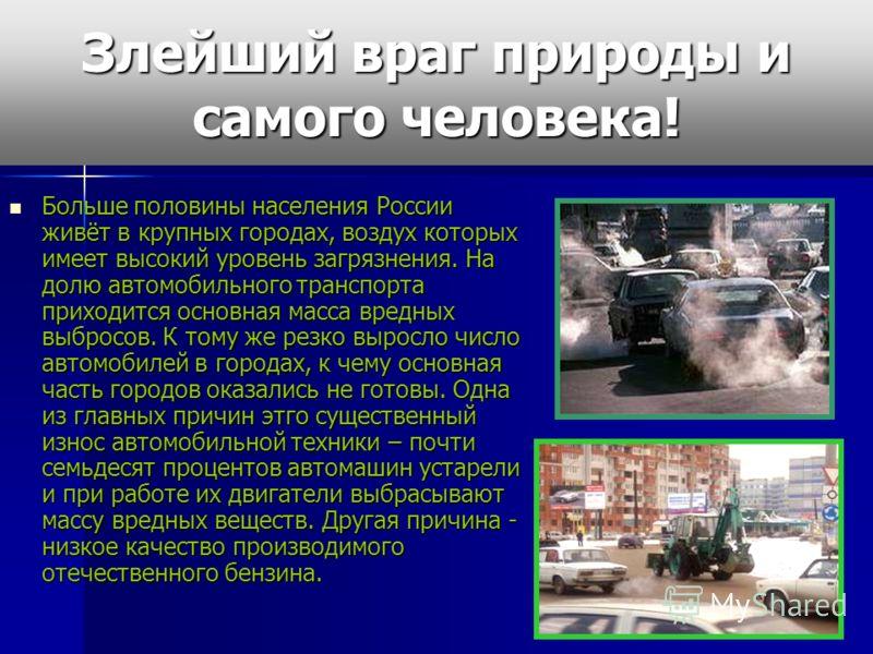 Злейший враг природы и самого человека! Больше половины населения России живёт в крупных городах, воздух которых имеет высокий уровень загрязнения. На долю автомобильного транспорта приходится основная масса вредных выбросов. К тому же резко выросло