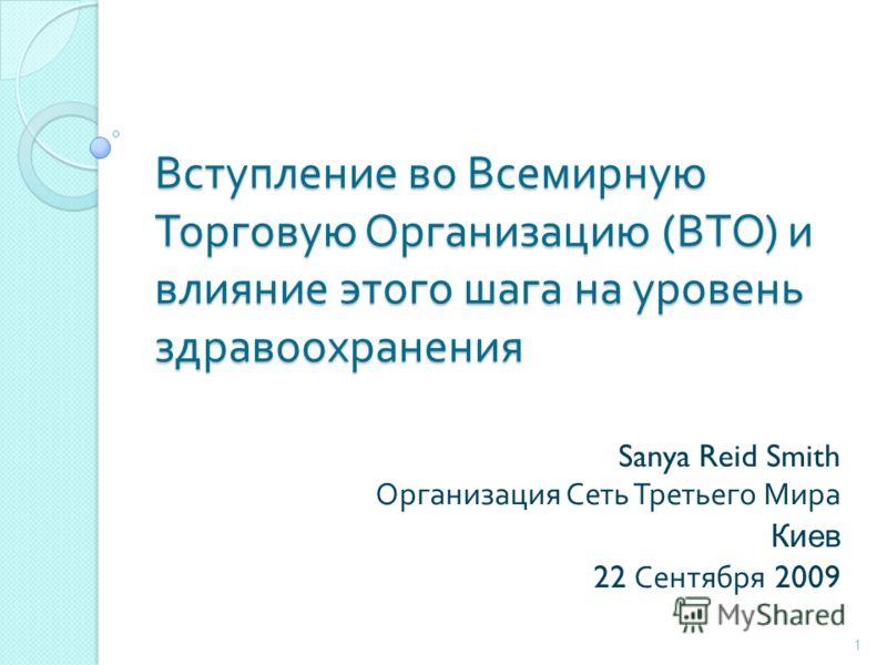 Вступление во Всемирную Торговую Организацию ( ВТО ) и влияние этого шага на уровень здравоохранения Sanya Reid Smith Организация Сеть Третьего Мира Киев 22 Сентября 2009 1