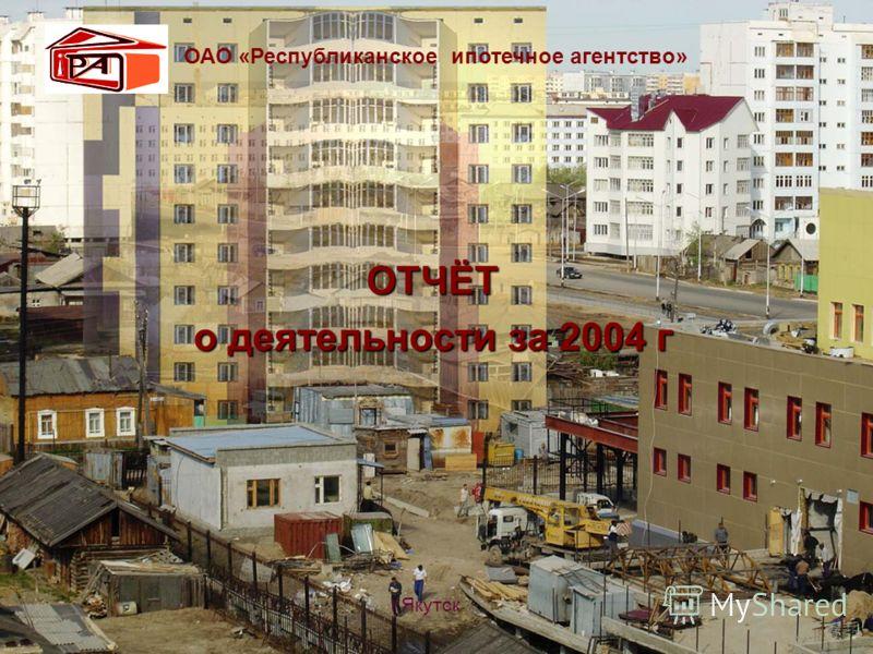 ОТЧЁТ о деятельности за 2004 г ОАО «Республиканское ипотечное агентство» г.Якутск