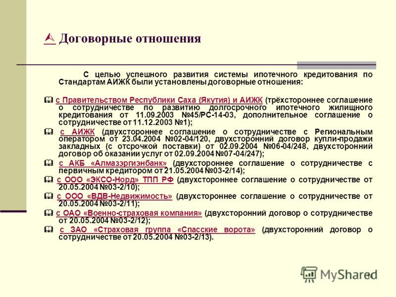 14 Договорные отношения С целью успешного развития системы ипотечного кредитования по Стандартам АИЖК были установлены договорные отношения: с Правительством Республики Саха (Якутия) и АИЖК (трёхстороннее соглашение о сотрудничестве по развитию долго
