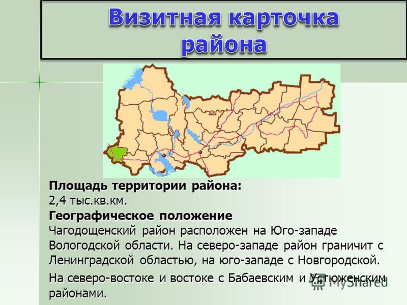 Площадь территории района: 2,4 тыс.кв.км. Географическое положение Чагодощенский район расположен на Юго-западе Вологодской области. На северо-западе район граничит с Ленинградской областью, на юго-западе с Новгородской. На северо-востоке и востоке с