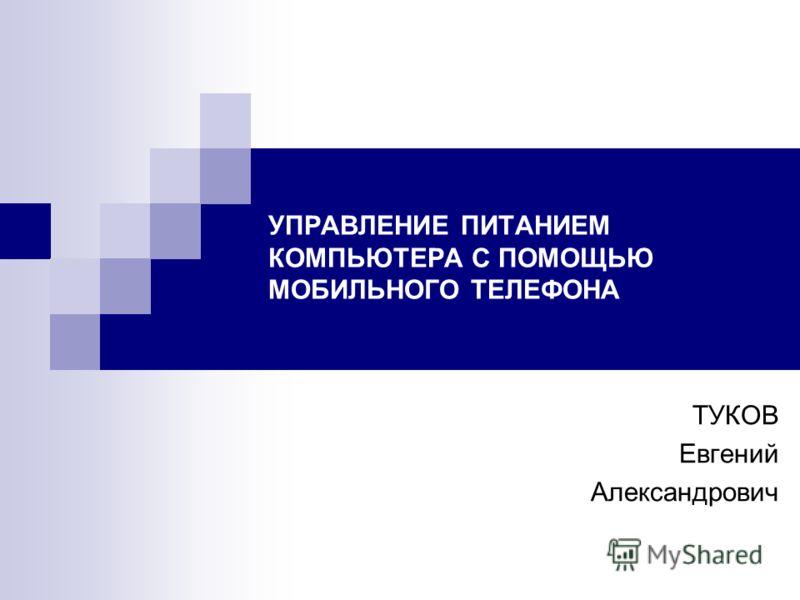 УПРАВЛЕНИЕ ПИТАНИЕМ КОМПЬЮТЕРА С ПОМОЩЬЮ МОБИЛЬНОГО ТЕЛЕФОНА ТУКОВ Евгений Александрович