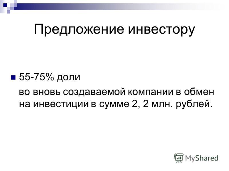 Предложение инвестору 55-75% доли во вновь создаваемой компании в обмен на инвестиции в сумме 2, 2 млн. рублей.