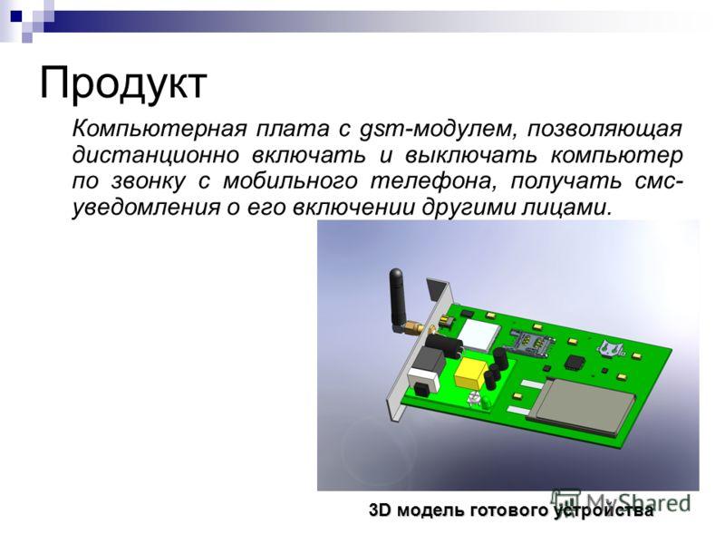 Продукт Компьютерная плата с gsm-модулем, позволяющая дистанционно включать и выключать компьютер по звонку с мобильного телефона, получать смс- уведомления о его включении другими лицами. 3D модель готового устройства