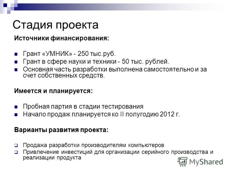 Стадия проекта Источники финансирования: Грант «УМНИК» - 250 тыс.руб. Грант в сфере науки и техники - 50 тыс. рублей. Основная часть разработки выполнена самостоятельно и за счет собственных средств. Имеется и планируется: Пробная партия в стадии тес