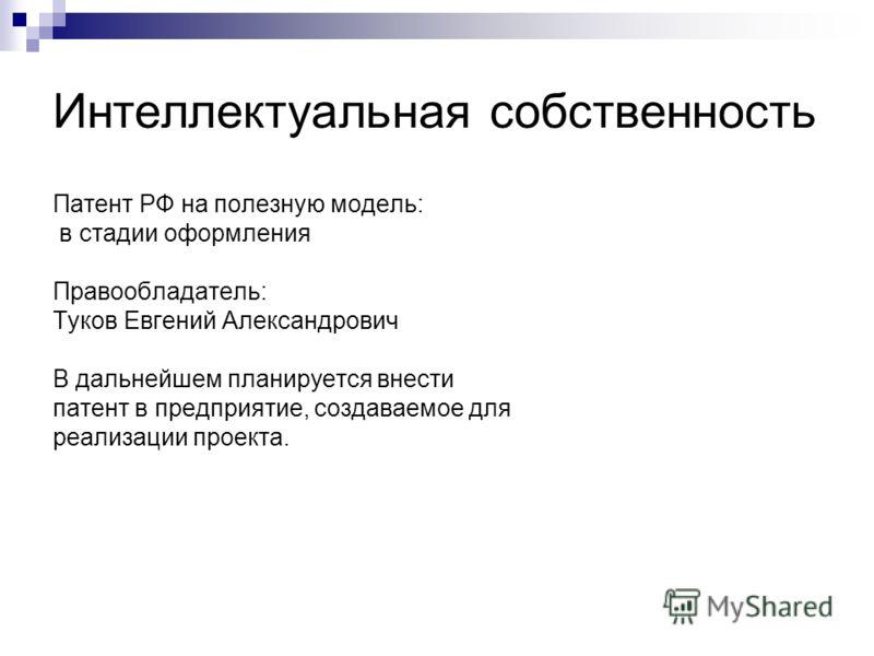 Интеллектуальная собственность Патент РФ на полезную модель: в стадии оформления Правообладатель: Туков Евгений Александрович В дальнейшем планируется внести патент в предприятие, создаваемое для реализации проекта.