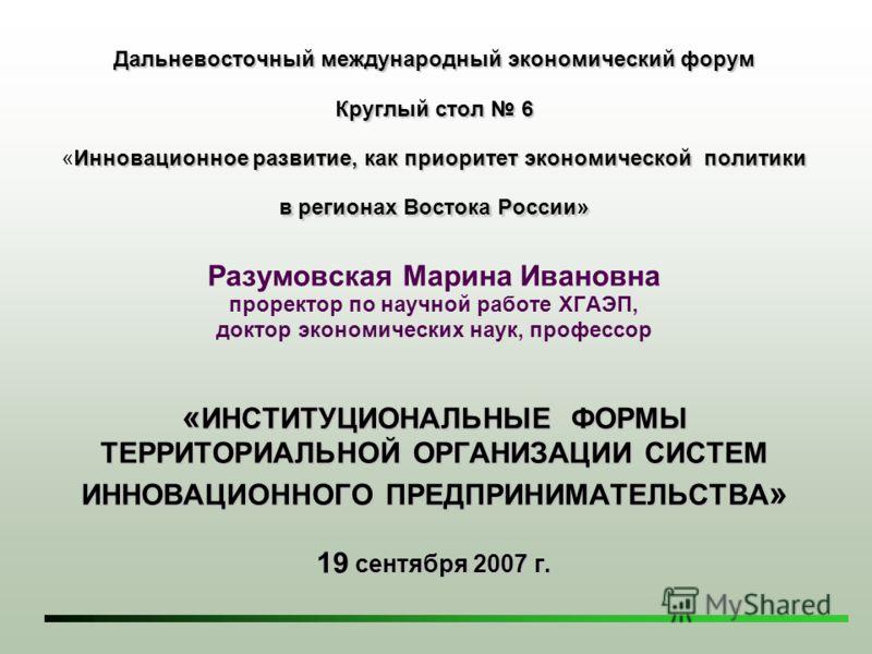 Дальневосточный международный экономический форум Круглый стол 6 Инновационное развитие, как приоритет экономической политики в регионах Востока России» « ИНСТИТУЦИОНАЛЬНЫЕ ФОРМЫ ТЕРРИТОРИАЛЬНОЙ ОРГАНИЗАЦИИ СИСТЕМ ИННОВАЦИОННОГО ПРЕДПРИНИМАТЕЛЬСТВА »
