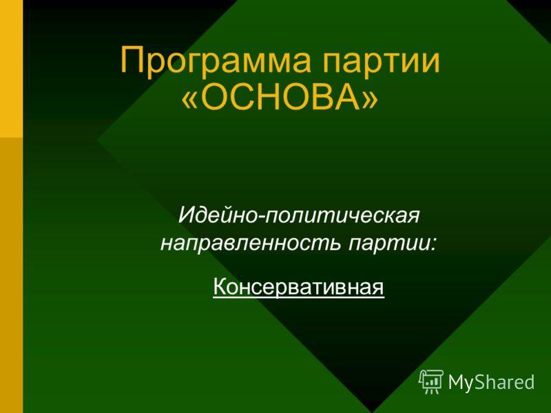 Программа партии «ОСНОВА» Идейно-политическая направленность партии: Консервативная