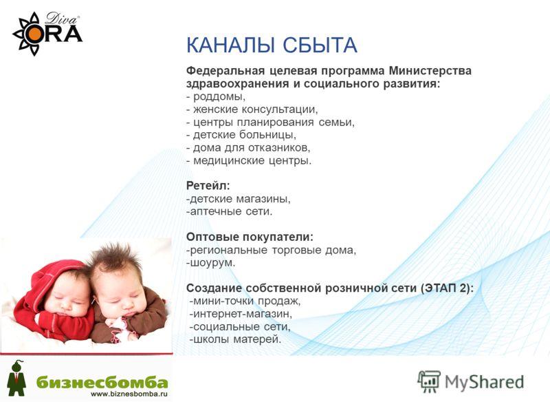 КАНАЛЫ СБЫТА Федеральная целевая программа Министерства здравоохранения и социального развития: - роддомы, - женские консультации, - центры планирования семьи, - детские больницы, - дома для отказников, - медицинские центры. Ретейл: -детские магазины