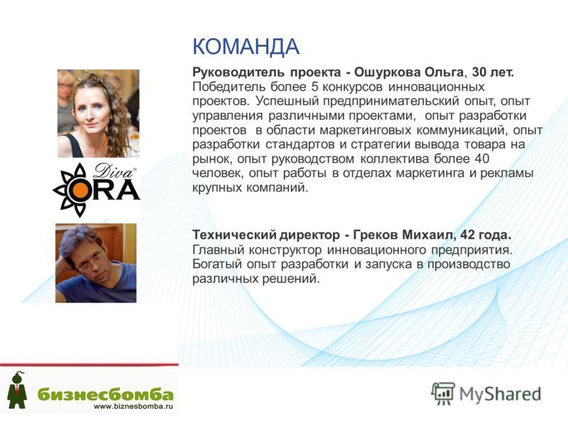 КОМАНДА Руководитель проекта - Ошуркова Ольга, 30 лет. Победитель более 5 конкурсов инновационных проектов. Успешный предпринимательский опыт, опыт управления различными проектами, опыт разработки проектов в области маркетинговых коммуникаций, опыт р