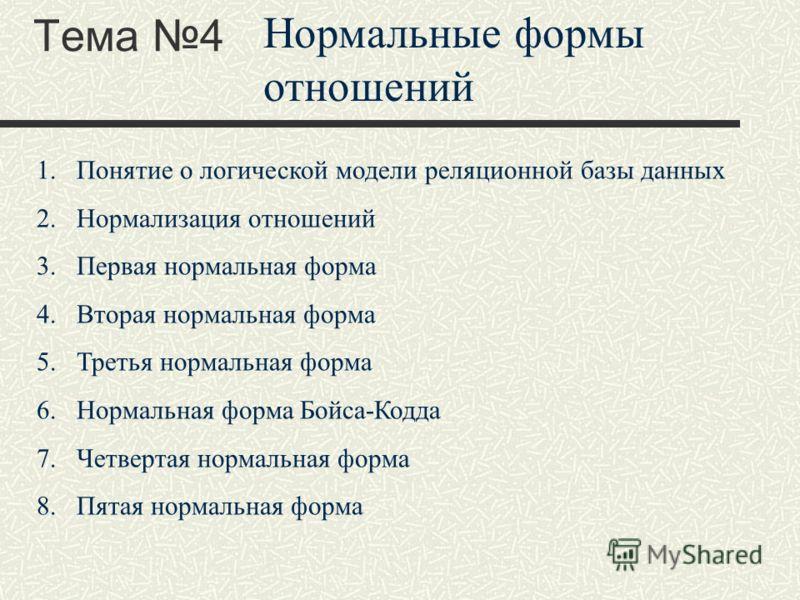 Тема 4 Нормальные формы отношений 1.Понятие о логической модели реляционной базы данных 2.Нормализация отношений 3.Первая нормальная форма 4.Вторая нормальная форма 5.Третья нормальная форма 6.Нормальная форма Бойса-Кодда 7.Четвертая нормальная форма