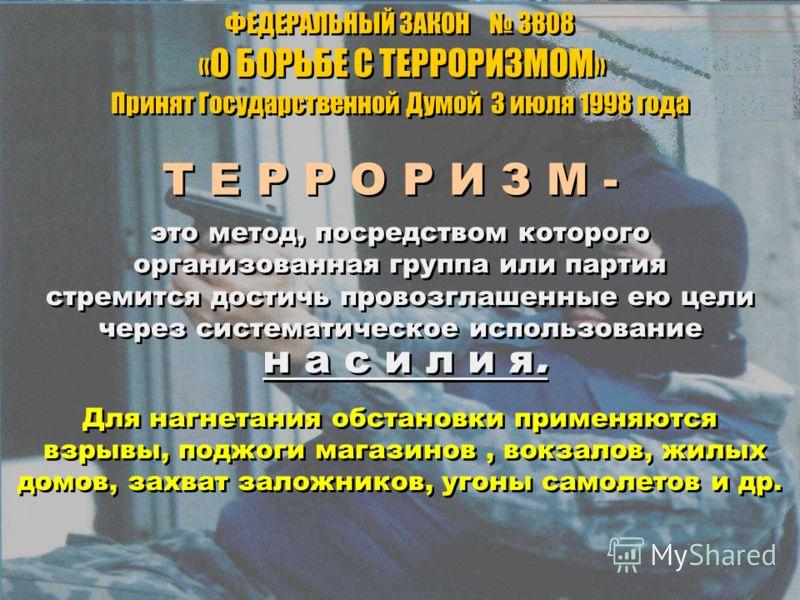 Т Е Р Р О Р И З М - ФЕДЕРАЛЬНЫЙ ЗАКОН 3808 « О БОРЬБЕ С ТЕРРОРИЗМОМ » Принят Государственной Думой 3 июля 1998 года ФЕДЕРАЛЬНЫЙ ЗАКОН 3808 « О БОРЬБЕ С ТЕРРОРИЗМОМ » Принят Государственной Думой 3 июля 1998 года это метод, посредством которого органи