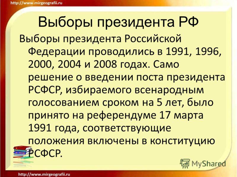 Выборы президента РФ Выборы президента Российской Федерации проводились в 1991, 1996, 2000, 2004 и 2008 годах. Само решение о введении поста президента РСФСР, избираемого всенародным голосованием сроком на 5 лет, было принято на референдуме 17 марта