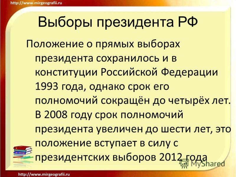 Выборы президента РФ Положение о прямых выборах президента сохранилось и в конституции Российской Федерации 1993 года, однако срок его полномочий сокращён до четырёх лет. В 2008 году срок полномочий президента увеличен до шести лет, это положение вст
