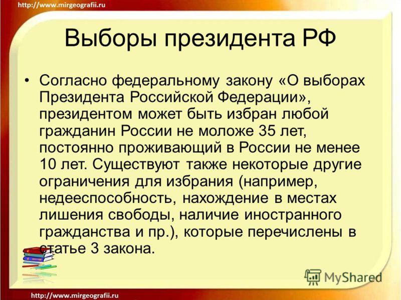 Выборы президента РФ Согласно федеральному закону «О выборах Президента Российской Федерации», президентом может быть избран любой гражданин России не моложе 35 лет, постоянно проживающий в России не менее 10 лет. Существуют также некоторые другие ог