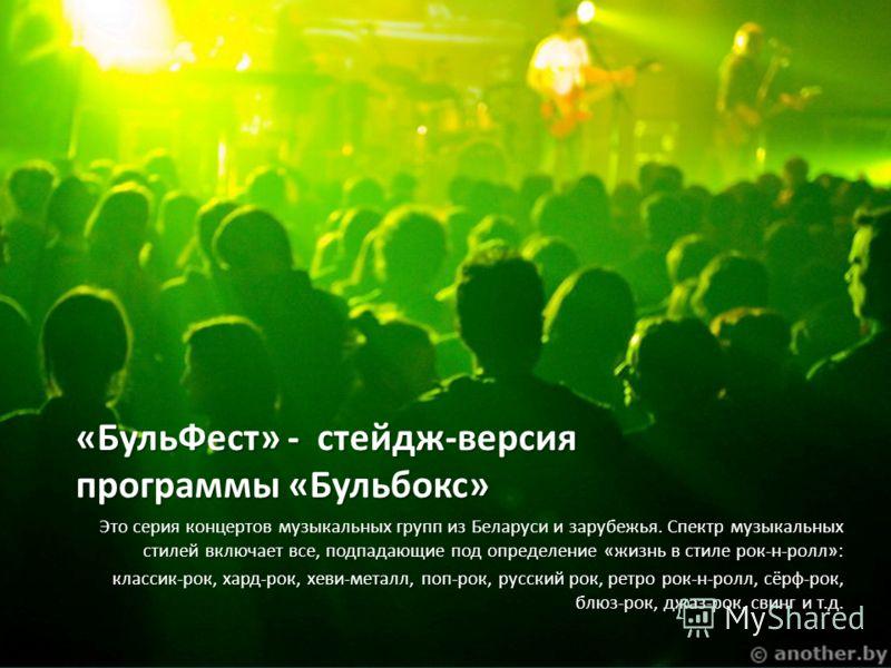 «БульФест» - стейдж-версия программы «Бульбокс» Это серия концертов музыкальных групп из Беларуси и зарубежья. Спектр музыкальных стилей включает все, подпадающие под определение «жизнь в стиле рок-н-ролл»: классик-рок, хард-рок, хеви-металл, поп-рок