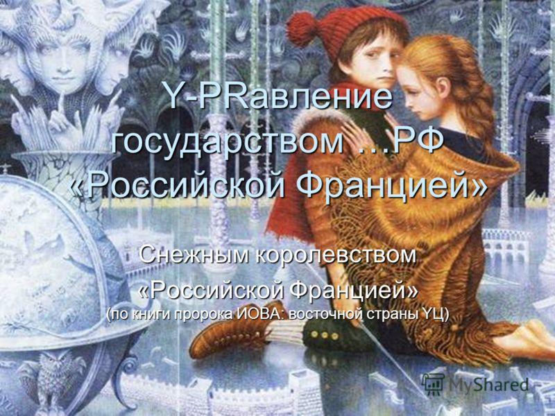 Y-PRавление государством …РФ «Российской Францией» Снежным королевством «Российской Францией» (по книги пророка ИОВА: восточной страны YЦ)