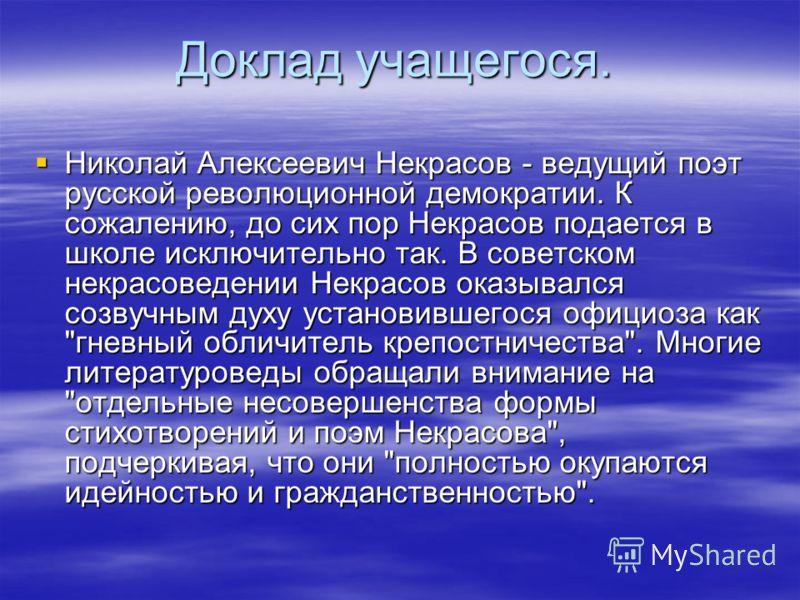 Доклад учащегося. Николай Алексеевич Некрасов - ведущий поэт русской революционной демократии. К сожалению, до сих пор Некрасов подается в школе исключительно так. В советском некрасоведении Некрасов оказывался созвучным духу установившегося официоза