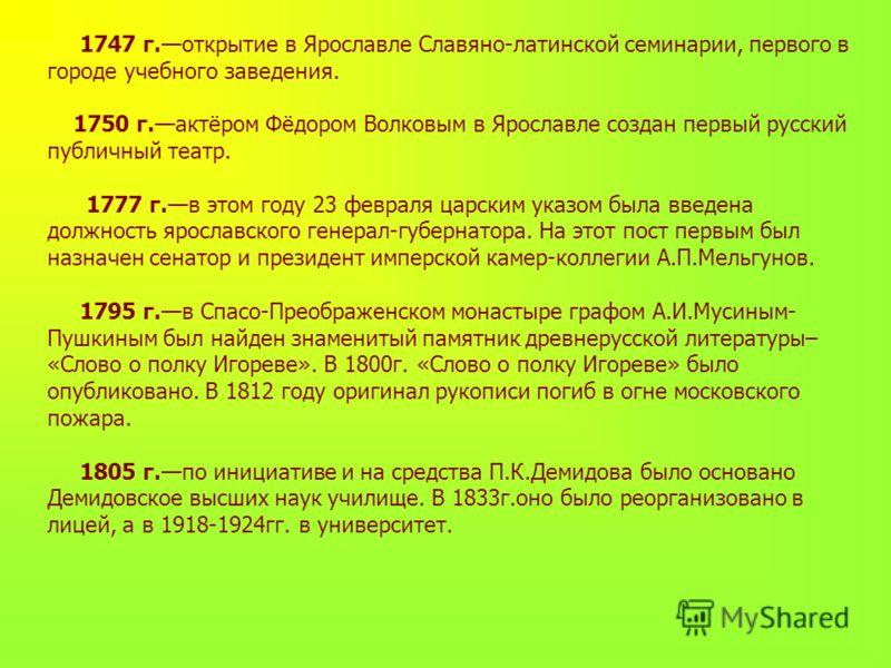 1747 г.открытие в Ярославле Славяно-латинской семинарии, первого в городе учебного заведения. 1750 г.актёром Фёдором Волковым в Ярославле создан первый русский публичный театр. 1777 г.в этом году 23 февраля царским указом была введена должность яросл