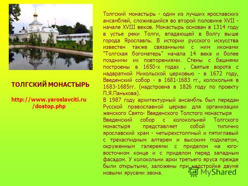 ТОЛГСКИЙ МОНАСТЫРЬ Толгский монастырь - один из лучших ярославских ансамблей, сложившийся во второй половине XVII - начале XVIII веков. Монастырь основан в 1314 году в устье реки Толги, впадающей в Волгу выше города Ярославль. В истории русского иску