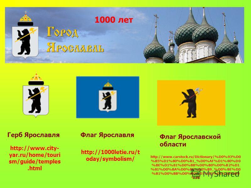 1000 лет Герб ЯрославляФлаг Ярославля Флаг Ярославской области http://www.city- yar.ru/home/touri sm/guide/temples.html http://1000letie.ru/t oday/symbolism/ http://www.carstock.ru/Dictionary/%D0%93%D0 %B5%D1%80%D0%B1_%D0%AF%D1%80%D0 %BE%D1%81%D0%BB%