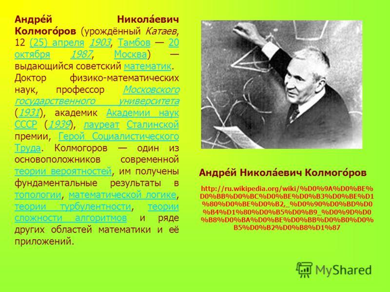 Андре́й Никола́евич Колмого́ров (урождённый Катаев, 12 (25) апреля 1903, Тамбов 20 октября 1987, Москва) выдающийся советский математик.(25) апреля1903Тамбов20 октября1987Москваматематик Доктор физико-математических наук, профессор Московского госуда