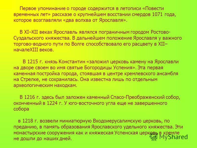 Первое упоминание о городе содержится в летописи «Повести временных лет» рассказе о крупнейшем восстании смердов 1071 года, которое возглавляли «два волхва от Ярославля». В XI–XII веках Ярославль являлся пограничным городом Ростово- Суздальского княж