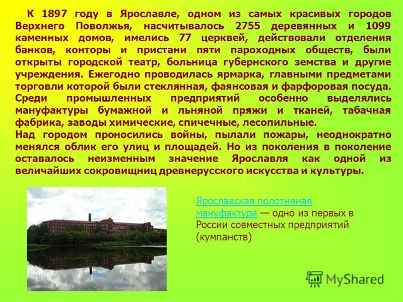 К 1897 году в Ярославле, одном из самых красивых городов Верхнего Поволжья, насчитывалось 2755 деревянных и 1099 каменных домов, имелись 77 церквей, действовали отделения банков, конторы и пристани пяти пароходных обществ, были открыты городской теат
