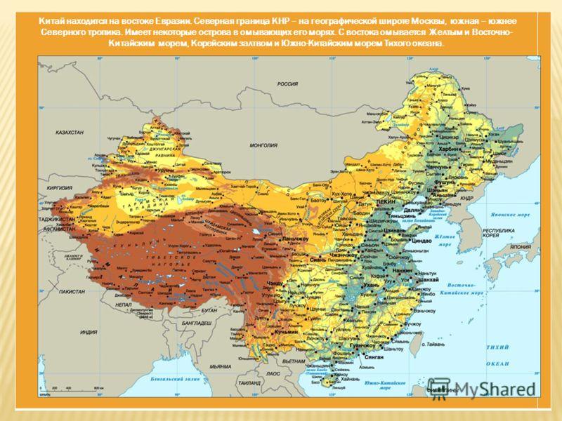 Китай находится на востоке Евразии. Северная граница КНР – на географической широте Москвы, южная – южнее Северного тропика. Имеет некоторые острова в омывающих его морях. С востока омывается Желтым и Восточно- Китайским морем, Корейским залтвом и Юж