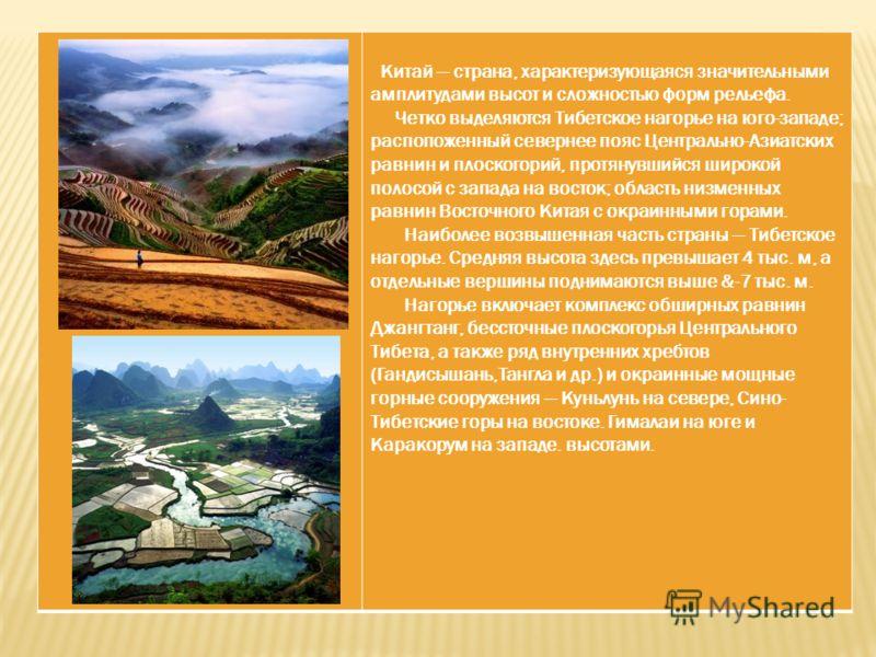 Китай страна, характеризующаяся значительными амплитудами высот и сложностью форм рельефа. Четко выделяются Тибетское нагорье на юго-западе; распопоженный севернее пояс Центрально-Азиатских равнин и плоскогорий, протянувшийся широкой полосой с запад