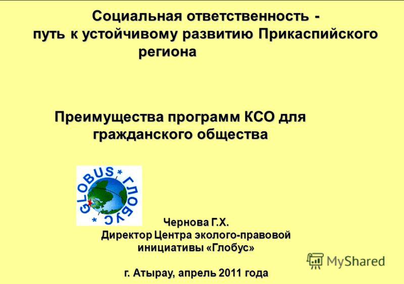 Преимущества программ КСО для гражданского общества Чернова Г.Х. Директор Центра эколого-правовой инициативы «Глобус» г. Атырау, апрель 2011 года Социальная ответственность - путь к устойчивому развитию Прикаспийского региона