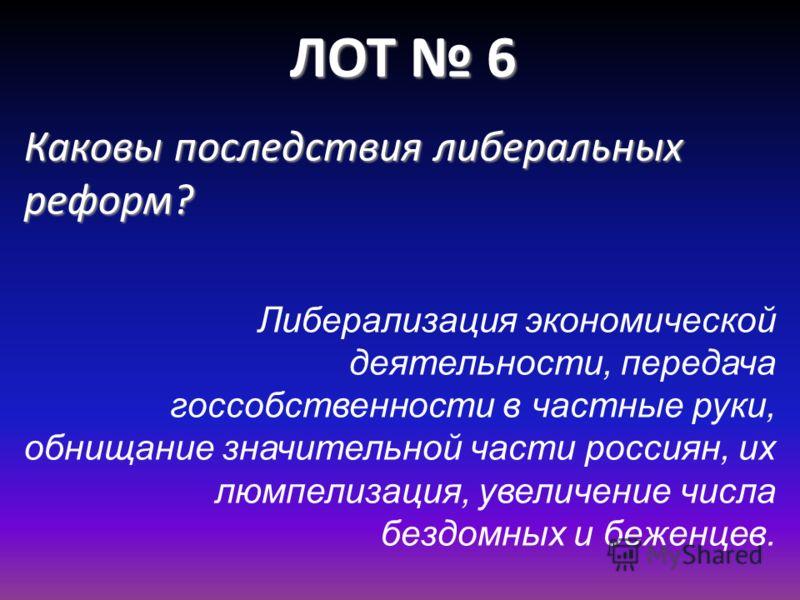 ЛОТ 6 Каковы последствия либеральных реформ? Либерализация экономической деятельности, передача госсобственности в частные руки, обнищание значительной части россиян, их люмпелизация, увеличение числа бездомных и беженцев.