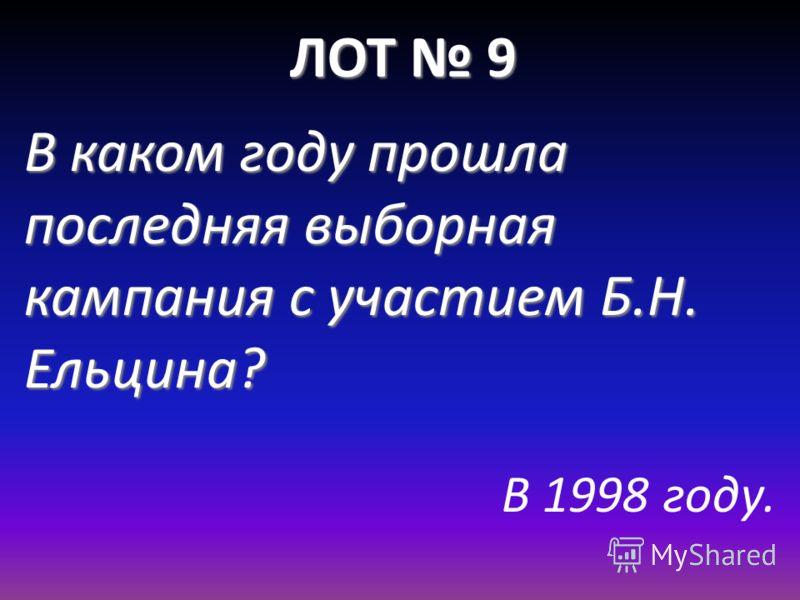 ЛОТ 9 В каком году прошла последняя выборная кампания с участием Б.Н. Ельцина? В 1998 году.