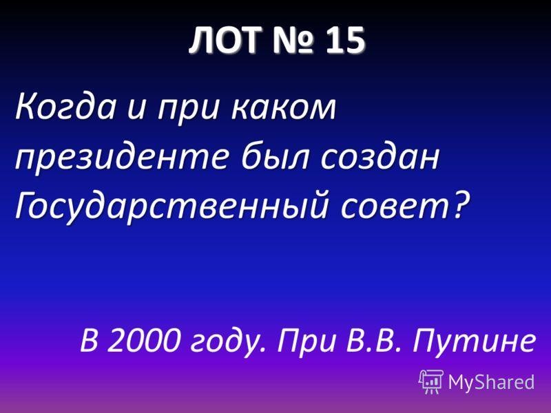 ЛОТ 15 Когда и при каком президенте был создан Государственный совет? В 2000 году. При В.В. Путине